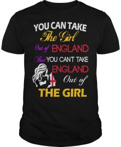 You Can Take The Girl Out Of England But You Can't Take England Out Of The Girl Shirt