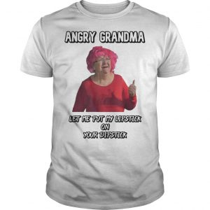 Angry Grandma Let Me Put My Lipstick On Your Dipstick Shirt