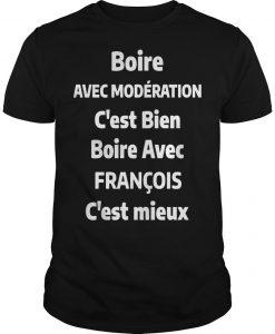 Boire Avec Modération C'est Bien Boire Avec François C'est Mieux Shirt