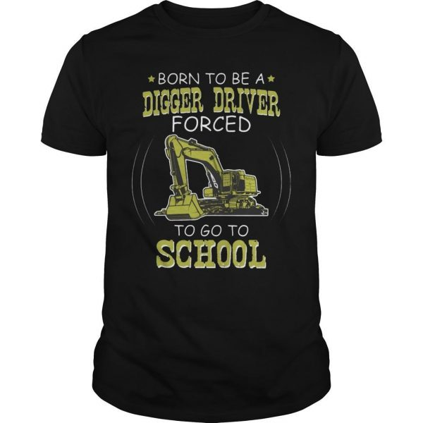 Born To Be A Digger Driver Forced To Go To School Shirt