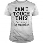 Can't Touch This Seriously It's Flu Season Shirt