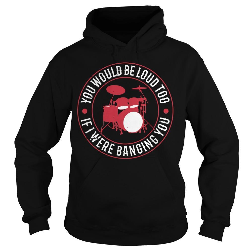 Drum You Would Be Loud Too If I Were Banging You Hoodie