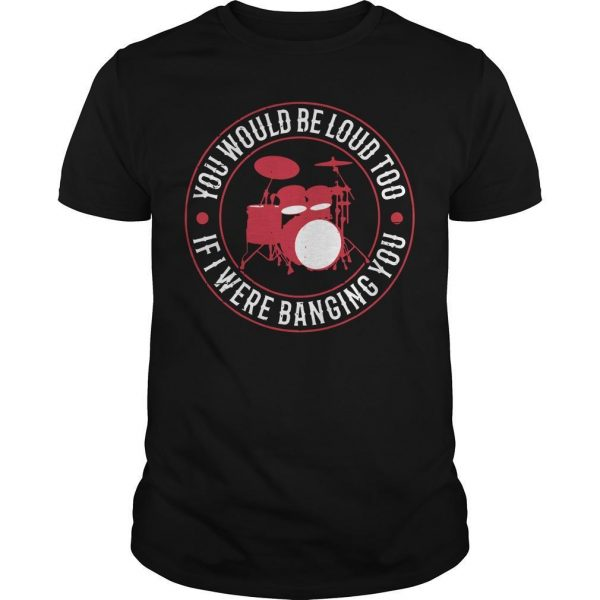 Drum You Would Be Loud Too If I Were Banging You Shirt