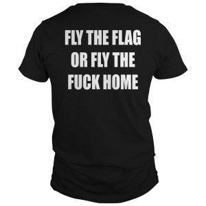 Fly The Flag Or Fly The Fuck Home Shirt