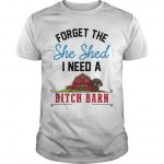 Forget The She Shed I Need A Bitch Barn Shirt
