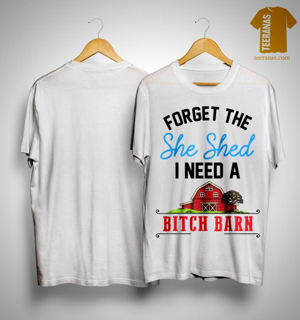 Forget The She Shed I Need A Bitch Barn Shirt