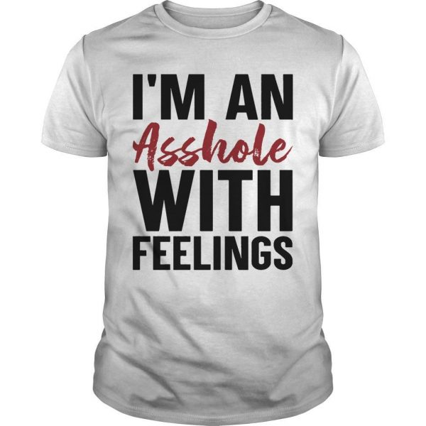 I'm An Asshole With Feelings Shirt
