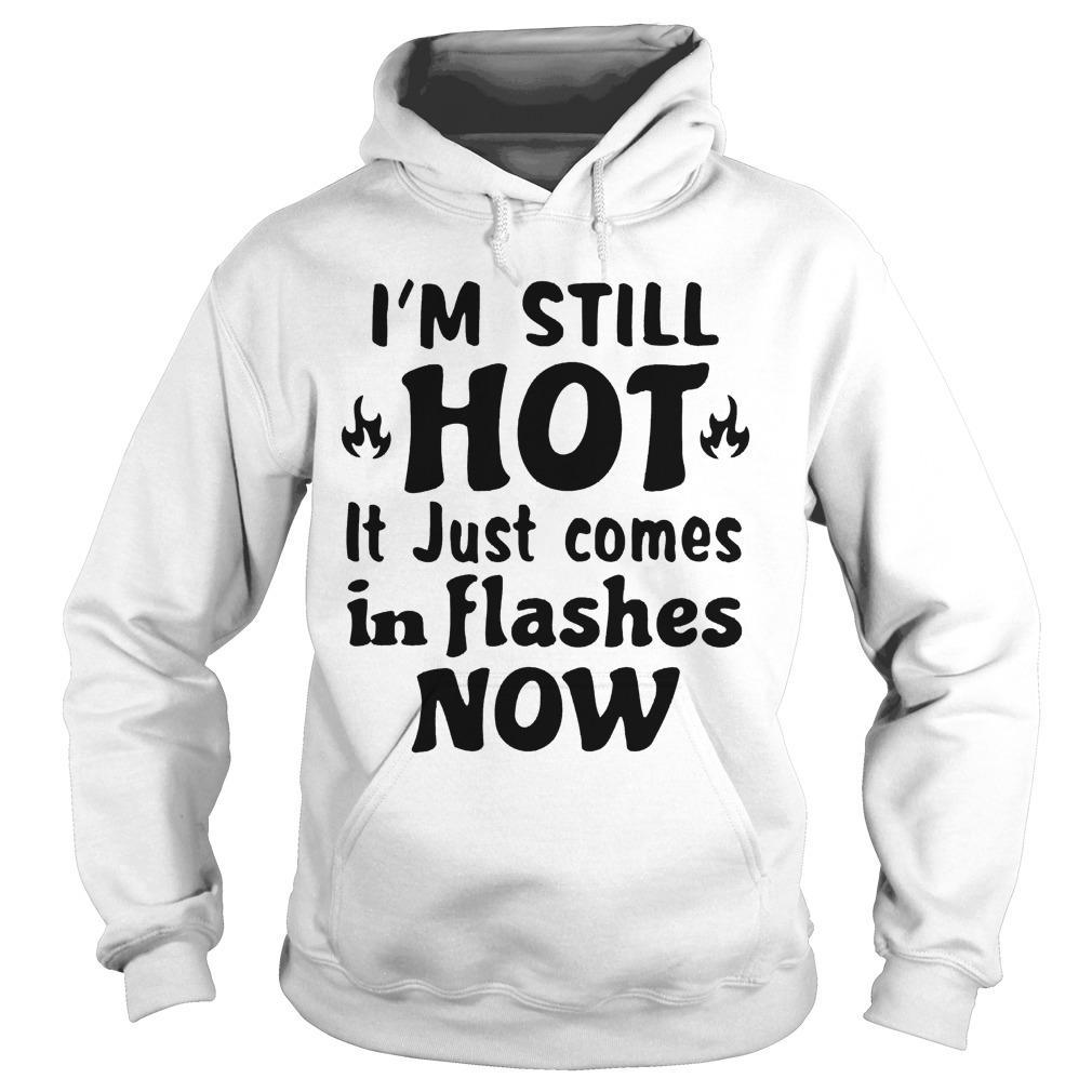 I'm Still Hot It Just Comes In Flashes Now Hoodie