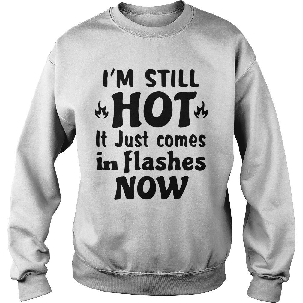 I'm Still Hot It Just Comes In Flashes Now Sweater