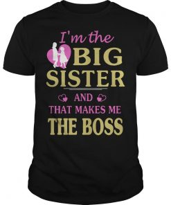I'm The Big Sister And That Makes Me Boss Shirt