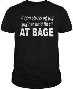 Ingen Stress Og Jag Jag Har Altid Tid Til At Bage Shirt