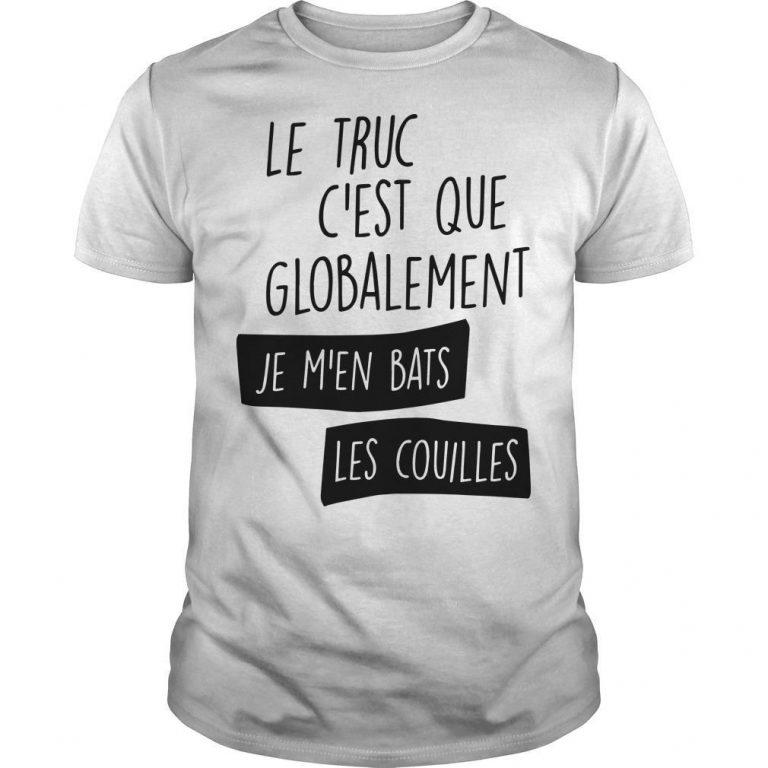 Le Truc C'est Que Globalement Je M'en Bats Les Couilles Shirt