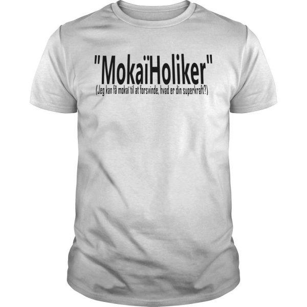 Mokaïholiker Jeg Kan Få Mokaï Til At Forsvinde Hvad Er Din Superkraft Shirt