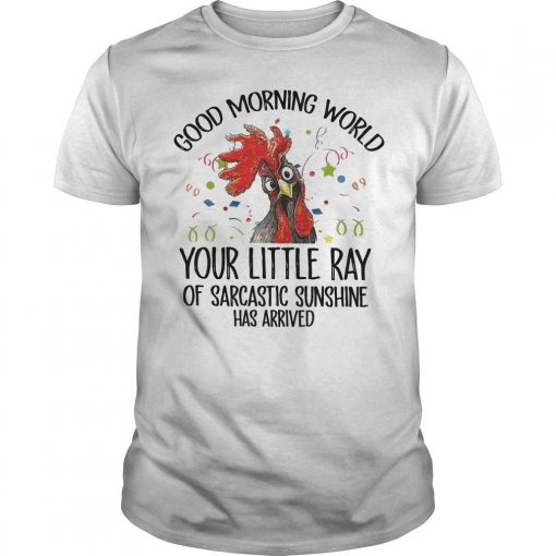 Rooster Good Morning World Your Little Ray Of Sarcastic Sunshine Has Arrived Shirt