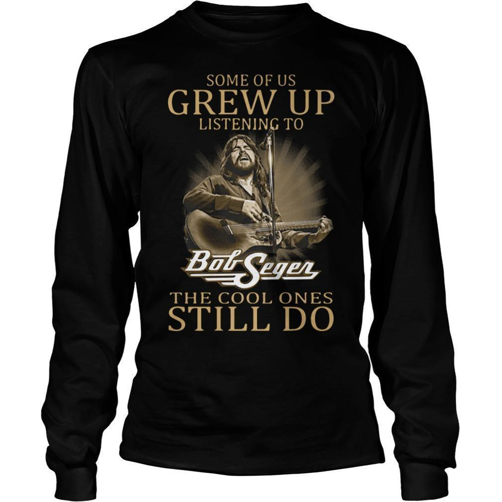 Some Of Us Grew Up Listening To Bob Seger The Cool Ones Still Do Longsleeve
