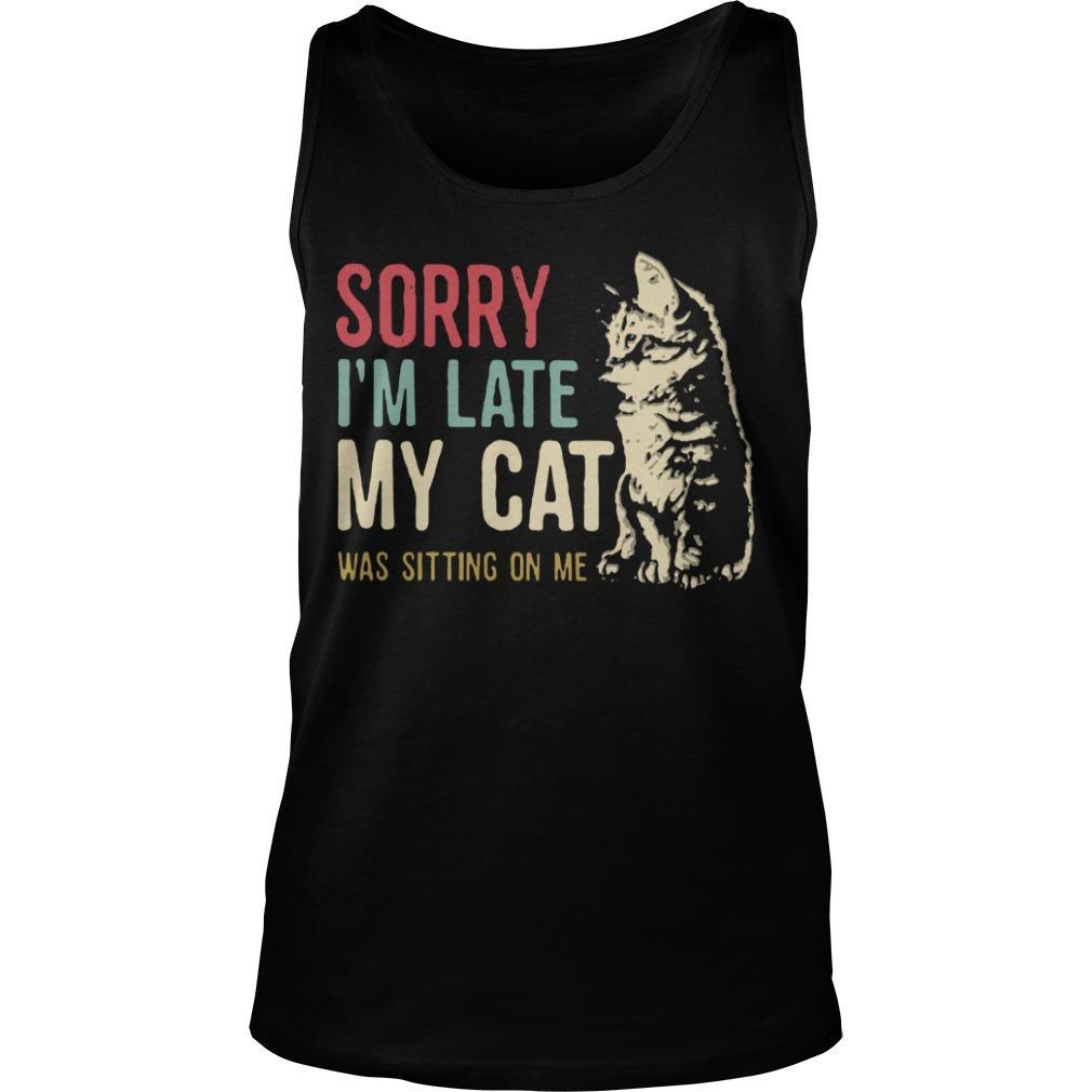 Sorry I'm Late My Cat Was Sitting On Me Tank Top