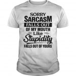 Sorry Sarcasm Falls Out Of My Mouth Like Stupidity Falls Out Of Yours Shirt