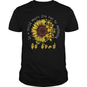Sunflower Asl Sign In A World You Can Be Anything Shirt