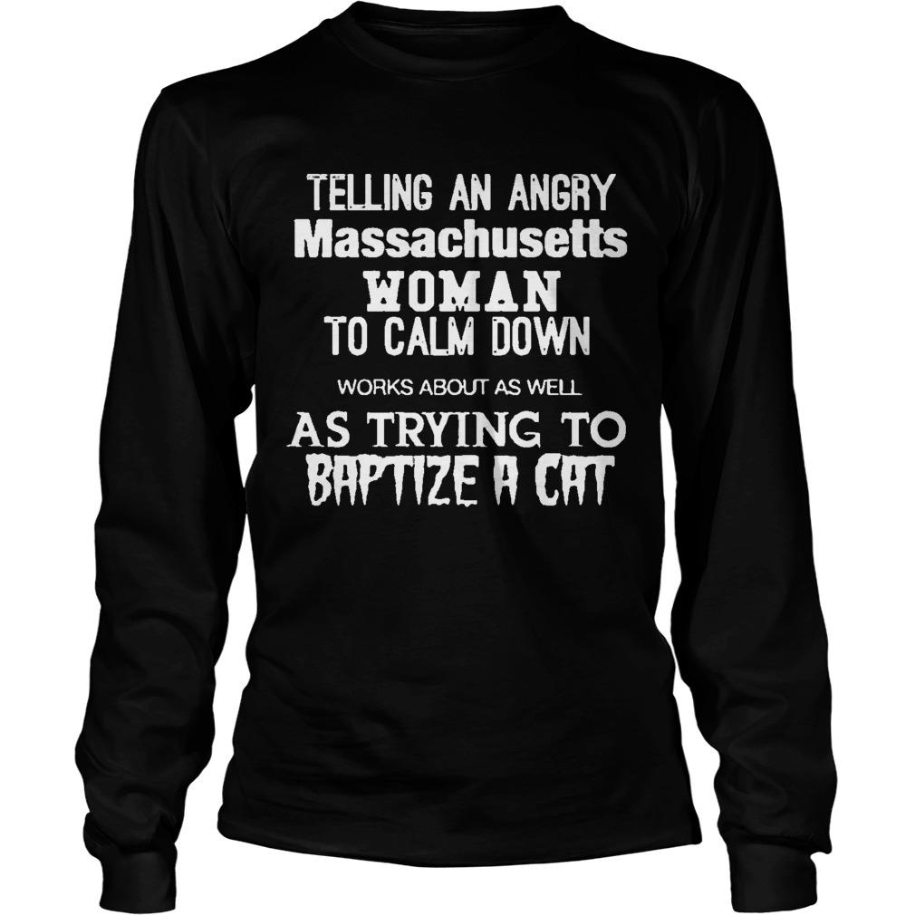Telling An Angry Massachusetts Woman To Calm Down As Trying To Baptize A Cat Longsleeve
