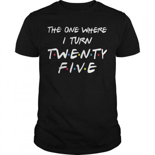 The One Where I Turn Twenty Five Shirt