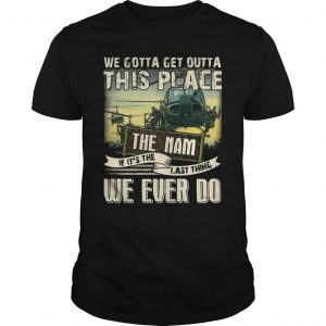 We Gotta Get Outta This Place The Nam If It's The Last Thing We Ever Do Shirt