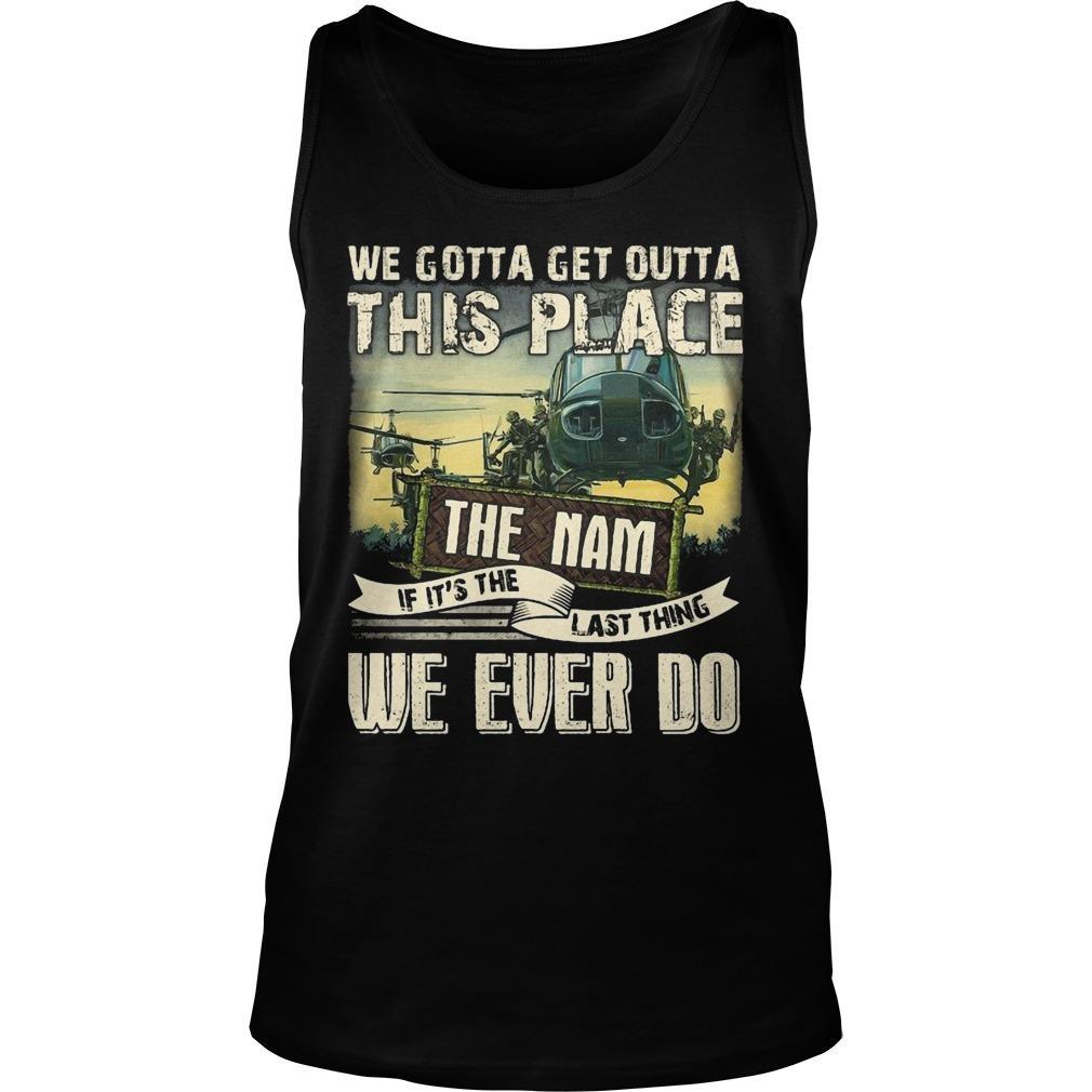 We Gotta Get Outta This Place The Nam If It's The Last Thing We Ever Do Tank Top