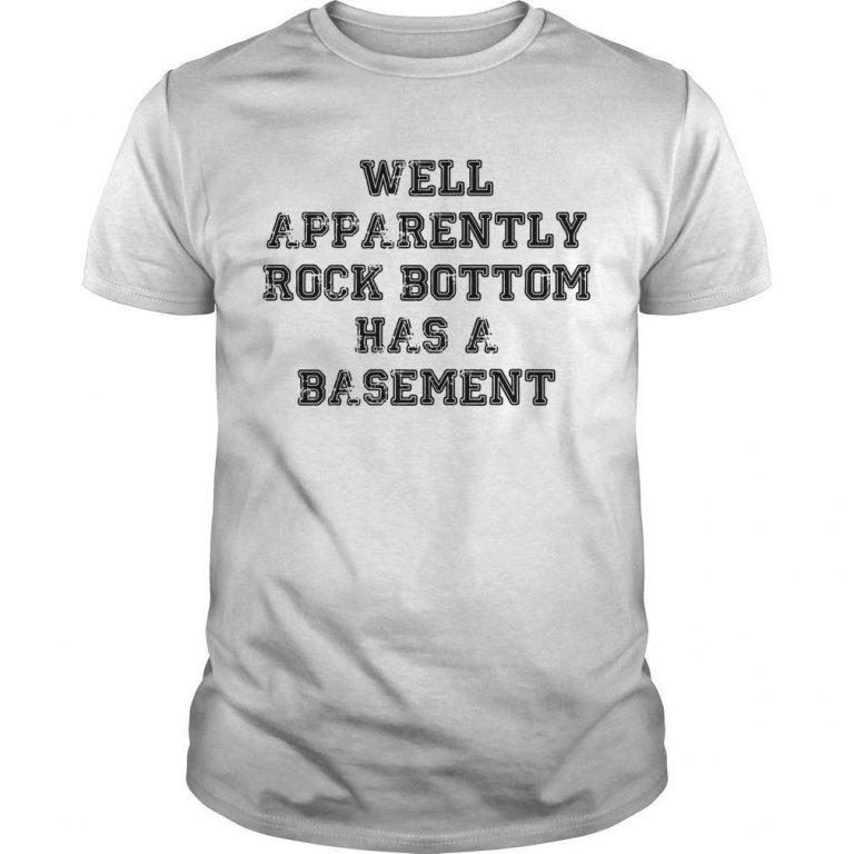 Well Apparently Rock Bottom Has A Basement Shirt