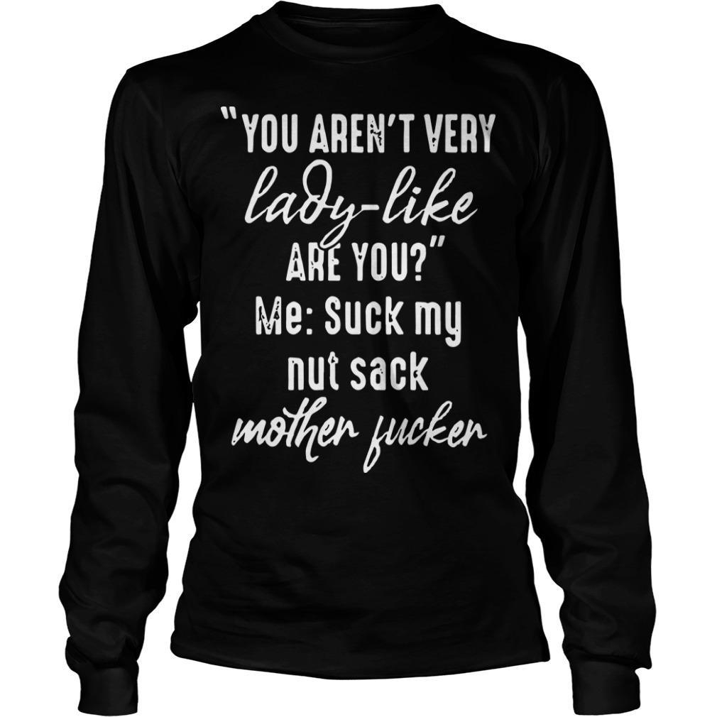 You Aren't Very Lady Like Are You Me Suck My Nut Sack Mother Fucker Longsleeve