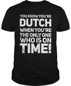 You Know You're Dutch When You're The Only Who Is On Time Shirt