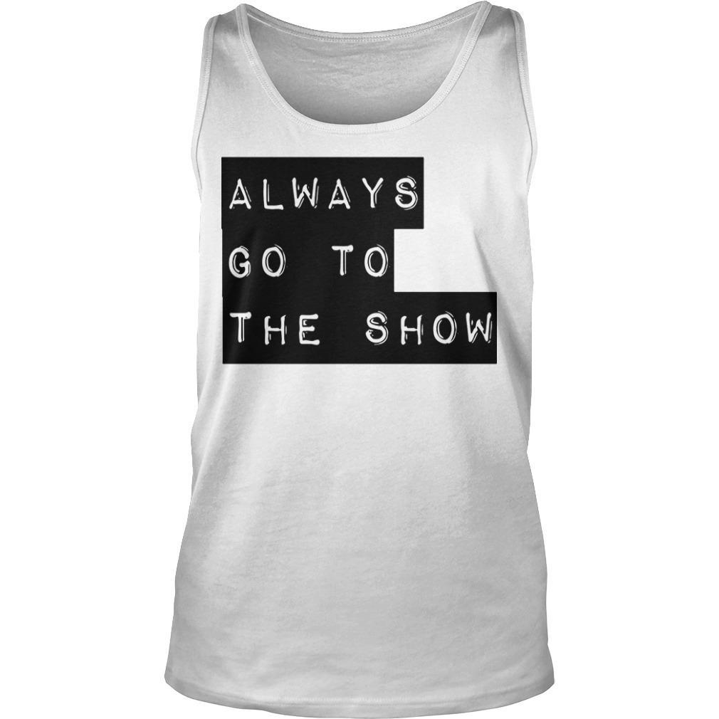 Always Go To The Show Tank Top
