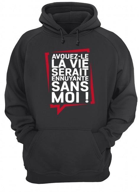 Avouez Le La Vie Serait Ennuyante Sans Moi Hoodie