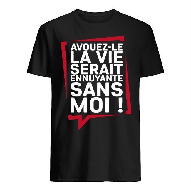 Avouez Le La Vie Serait Ennuyante Sans Moi Shirt