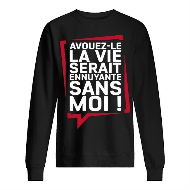 Avouez Le La Vie Serait Ennuyante Sans Moi Sweater