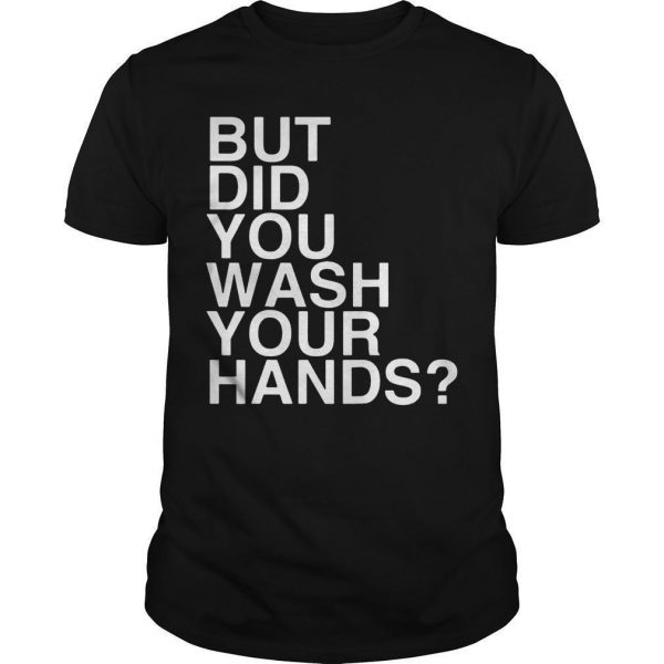 But Did You Wash Your Hands Shirt