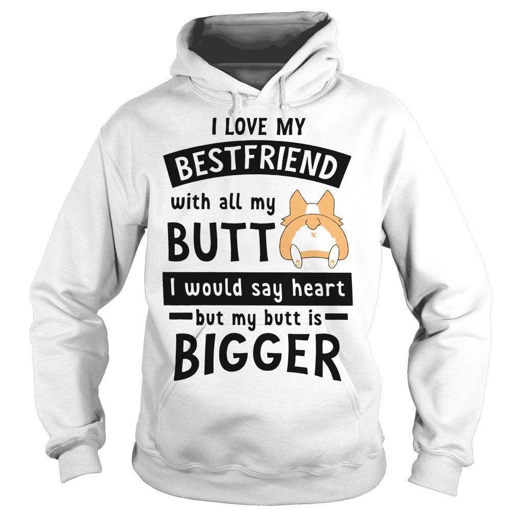 Corgi Love My Friend With All My Butt I Would Say Heart By My Butt Is Bigger Hoodie