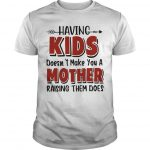 Having Kids Doesn't Make You A Mother Raising Them Does Shirt