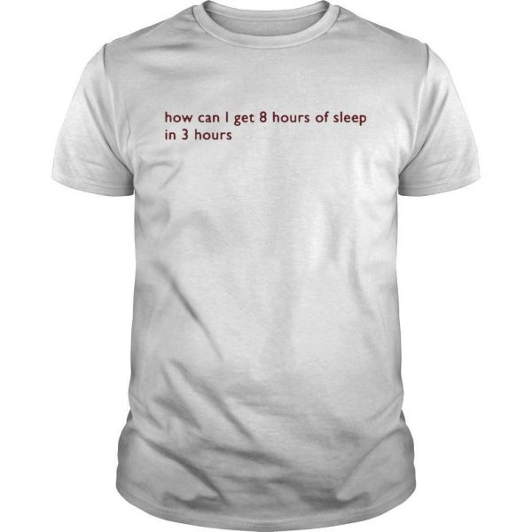 How Can I Get 8 Hours Of Sleep In 3 Hours Shirt