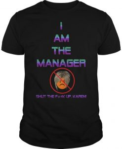 I Am The Manager Shut The Fuck Up Karen Shirt