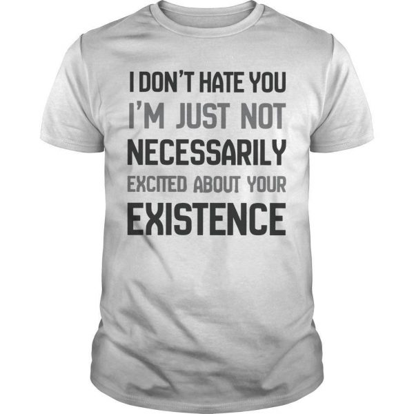 I Don't Hate You I'm Just Not Necessarily Excited About Your Existence Shirt