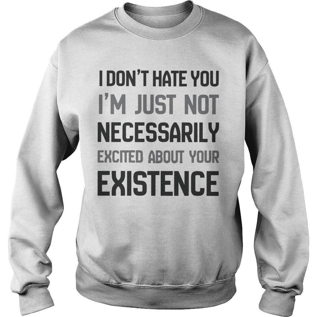 I Don't Hate You I'm Just Not Necessarily Excited About Your Existence Sweater