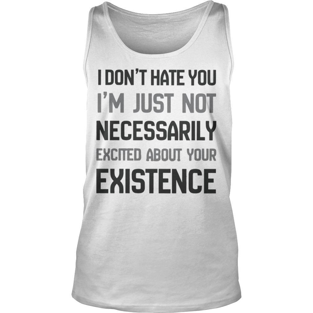 I Don't Hate You I'm Just Not Necessarily Excited About Your Existence Tank Top