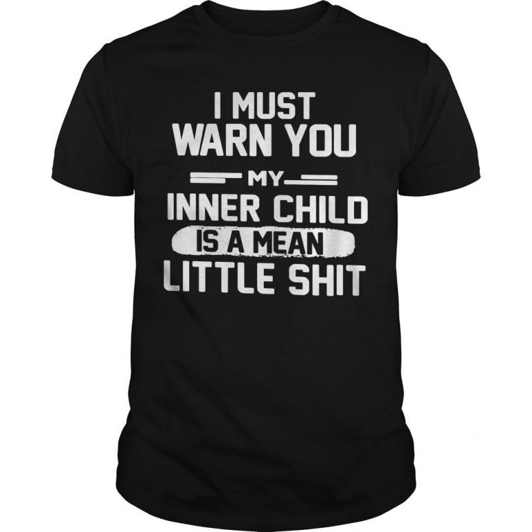 I Must Warn You My Inner Child Is A Mean Little Shit Shirt