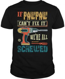 If Pawpaw Can't Fix It We're All Screwed Shirt
