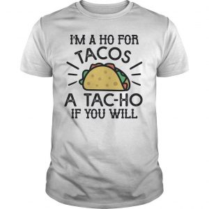 I'm A Ho For Tacos A Tac Ho If You Will Shirt