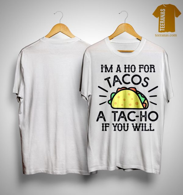 I'm A Ho For Tacos A Tac Ho If You Will Shirt
