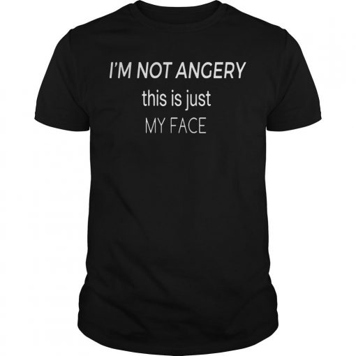 I'm Not Angry This Is Just My Face Shirt