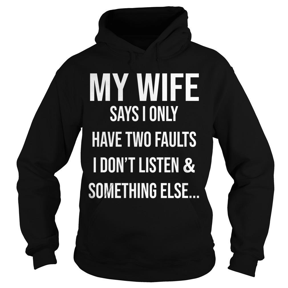 Krazy Tees My Wife Says I Only Have Two Faults I Don't Listen And Something Else Hoodie