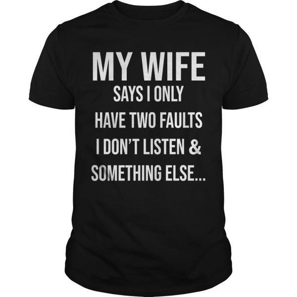 Krazy Tees My Wife Says I Only Have Two Faults I Don't Listen And Something Else Shirt
