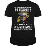 No Former Or Ex Marine Here Just A Marine No Longer On Active Duty Shirt