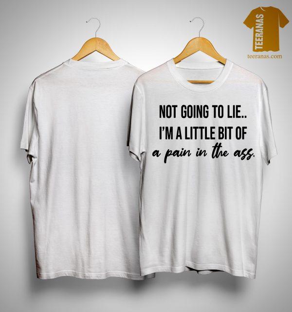Not Going To Lie I'm A Little Bit Of A Pain In The Ass Shirt
